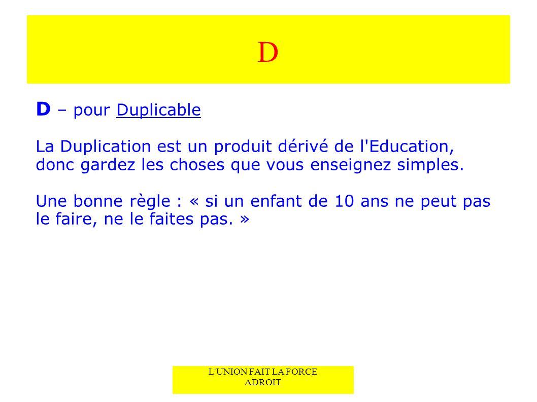 D D – pour Duplicable La Duplication est un produit dérivé de l Education, donc gardez les choses que vous enseignez simples.
