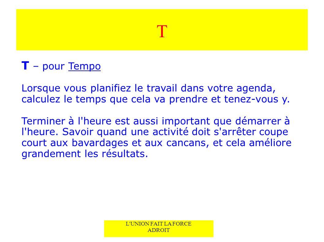 T T – pour Tempo Lorsque vous planifiez le travail dans votre agenda, calculez le temps que cela va prendre et tenez-vous y.