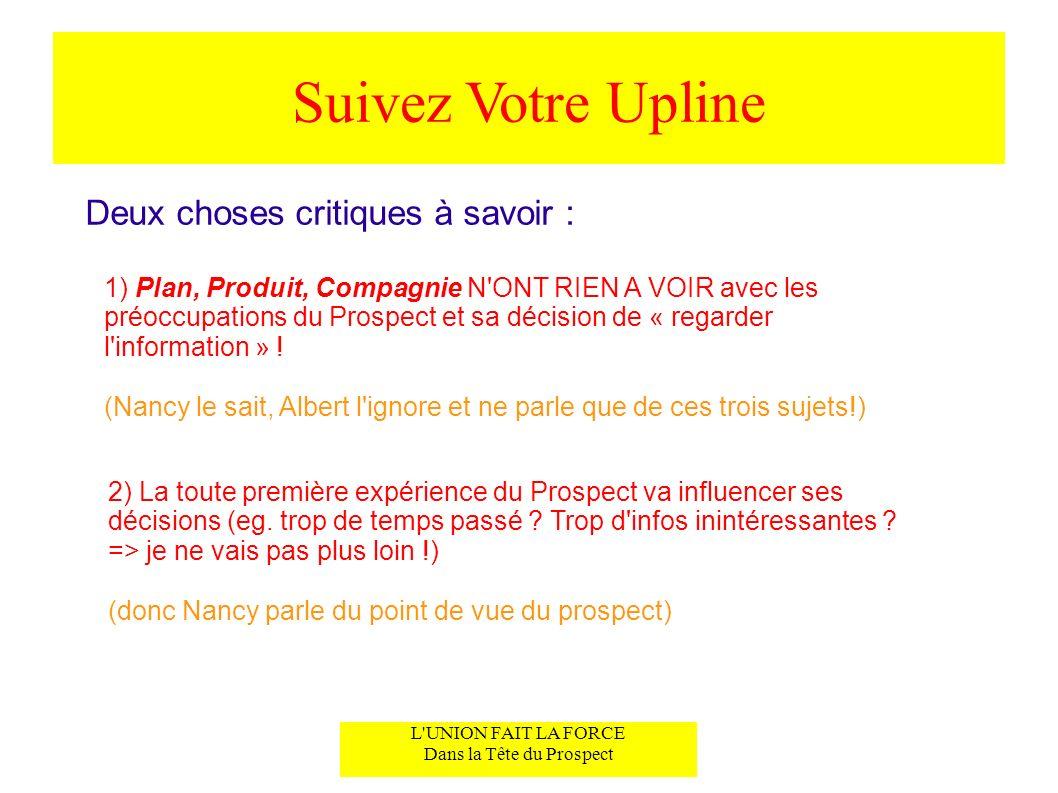 Suivez Votre Upline Deux choses critiques à savoir : 1) Plan, Produit, Compagnie N'ONT RIEN A VOIR avec les préoccupations du Prospect et sa décision