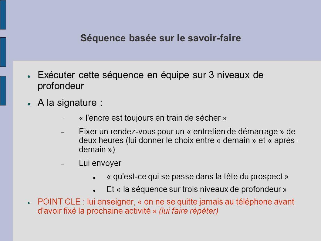 Séquence basée sur le savoir-faire Exécuter cette séquence en équipe sur 3 niveaux de profondeur A la signature : « l encre est toujours en train de sécher » Fixer un rendez-vous pour un « entretien de démarrage » de deux heures (lui donner le choix entre « demain » et « après- demain ») Lui envoyer « qu est-ce qui se passe dans la tête du prospect » Et « la séquence sur trois niveaux de profondeur » POINT CLE : lui enseigner, « on ne se quitte jamais au téléphone avant d avoir fixé la prochaine activité » (lui faire répéter)