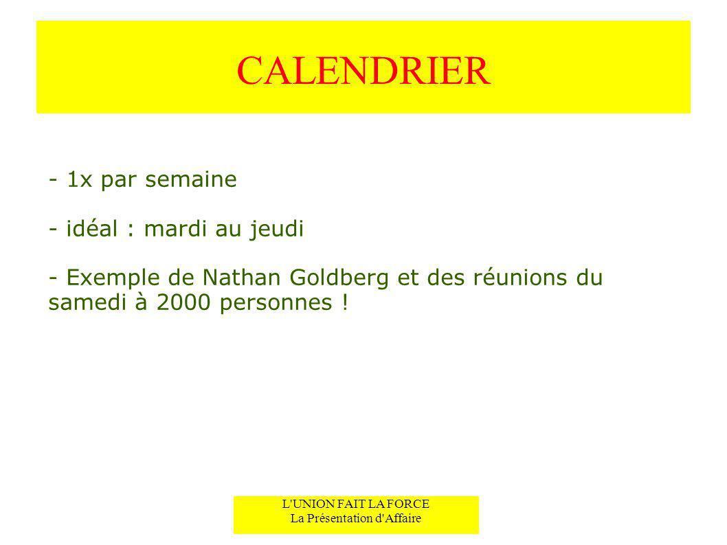 CALENDRIER - 1x par semaine - idéal : mardi au jeudi - Exemple de Nathan Goldberg et des réunions du samedi à 2000 personnes ! L'UNION FAIT LA FORCE L