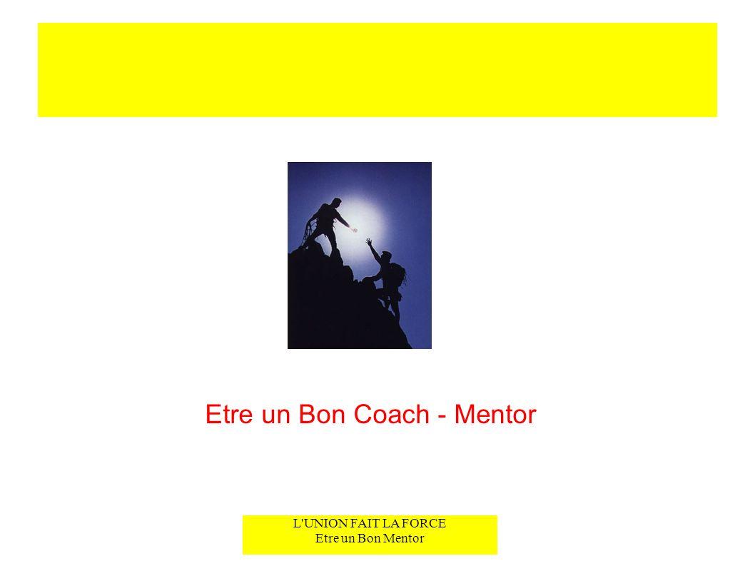 L'UNION FAIT LA FORCE Etre un Bon Mentor Etre un Bon Coach - Mentor