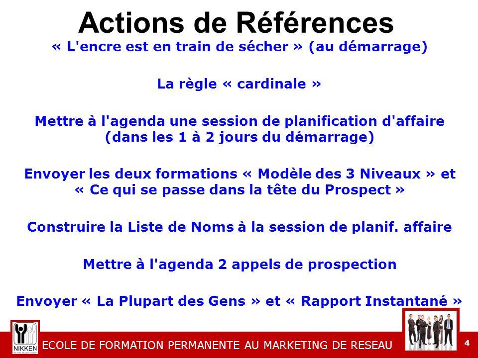 ECOLE DE FORMATION PERMANENTE AU MARKETING DE RESEAU 4 Actions de Références « L encre est en train de sécher » (au démarrage) La règle « cardinale » Mettre à l agenda une session de planification d affaire (dans les 1 à 2 jours du démarrage) Envoyer les deux formations « Modèle des 3 Niveaux » et « Ce qui se passe dans la tête du Prospect » Construire la Liste de Noms à la session de planif.