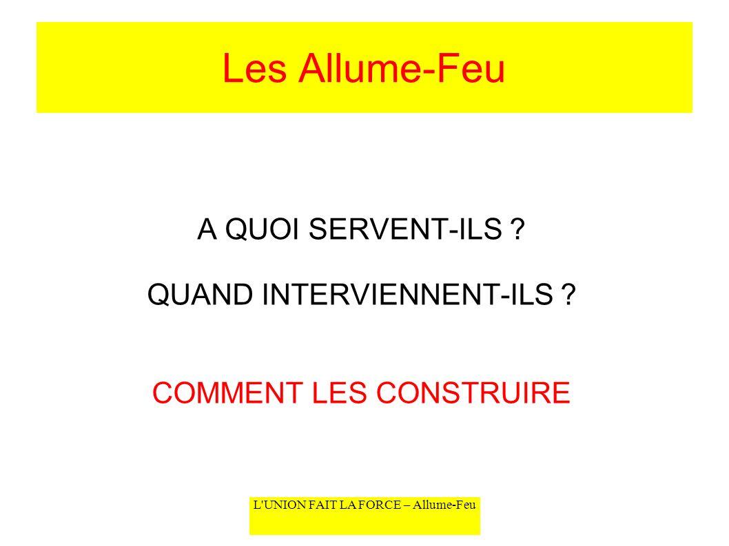 L'UNION FAIT LA FORCE – Allume-Feu Les Allume-Feu A QUOI SERVENT-ILS ? QUAND INTERVIENNENT-ILS ? COMMENT LES CONSTRUIRE