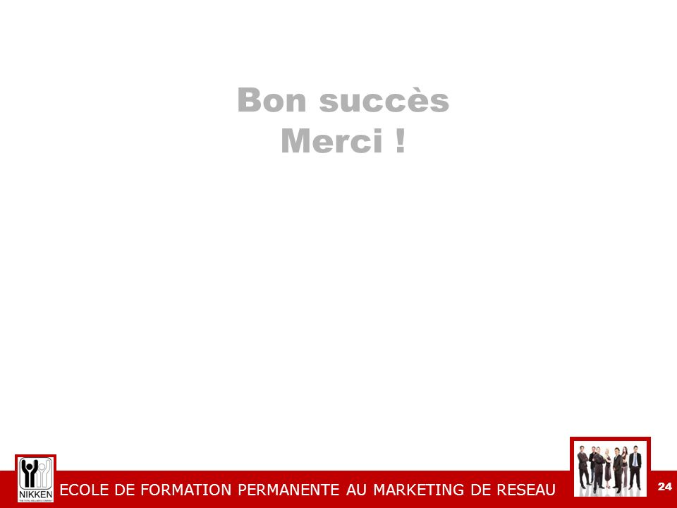 ECOLE DE FORMATION PERMANENTE AU MARKETING DE RESEAU 24 Bon succès Merci !