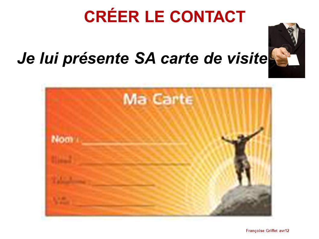 CRÉER LE CONTACT Je lui présente SA carte de visite Françoise Griffet avr12