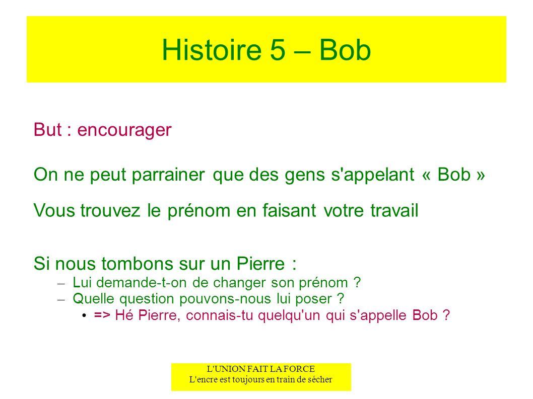 Histoire 5 – Bob But : encourager Vous trouvez le prénom en faisant votre travail L'UNION FAIT LA FORCE L'encre est toujours en train de sécher Si nou