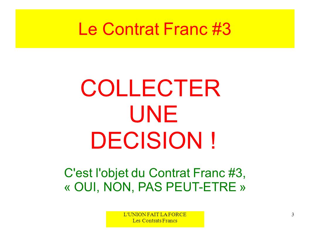 Le Contrat Franc #3 3L'UNION FAIT LA FORCE Les Contrats Francs COLLECTER UNE DECISION ! C'est l'objet du Contrat Franc #3, « OUI, NON, PAS PEUT-ETRE »
