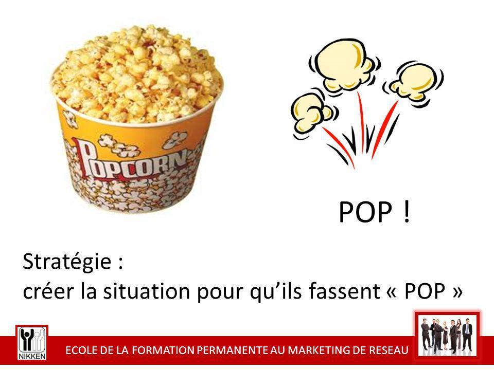 ECOLE DE LA FORMATION PERMANENTE AU MARKETING DE RESEAU POP ! Stratégie : créer la situation pour quils fassent « POP »