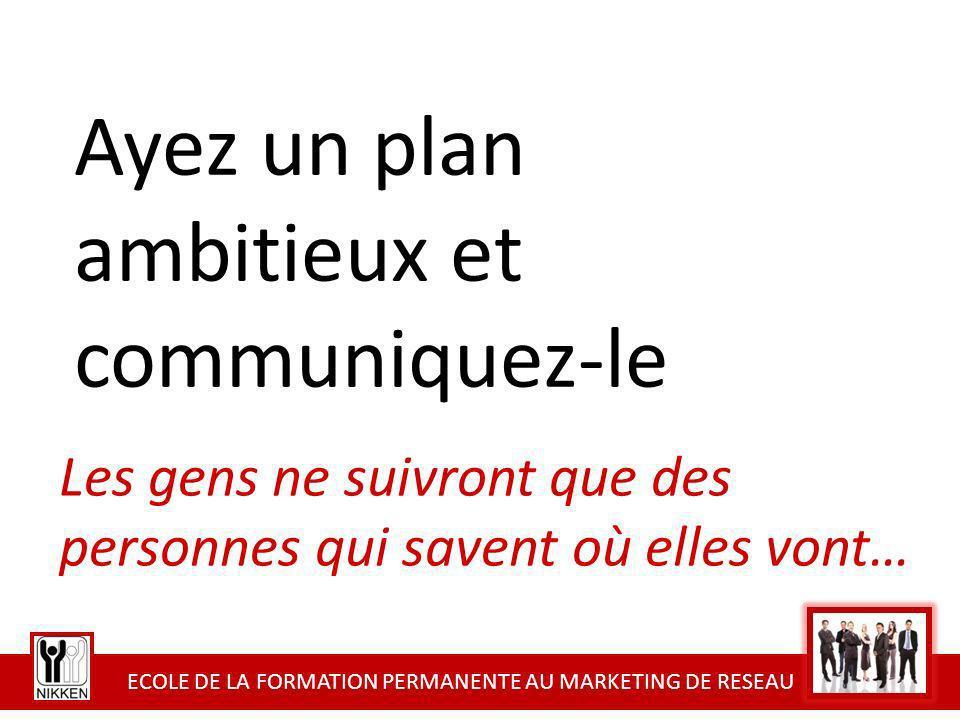 ECOLE DE LA FORMATION PERMANENTE AU MARKETING DE RESEAU Ayez un plan ambitieux et communiquez-le Les gens ne suivront que des personnes qui savent où