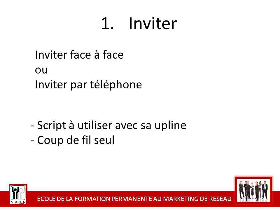 ECOLE DE LA FORMATION PERMANENTE AU MARKETING DE RESEAU 1.Inviter Inviter face à face ou Inviter par téléphone - Script à utiliser avec sa upline - Co