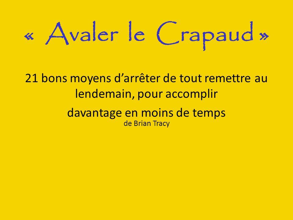 « Avaler le Crapaud » de Brian Tracy 21 bons moyens darrêter de tout remettre au lendemain, pour accomplir davantage en moins de temps