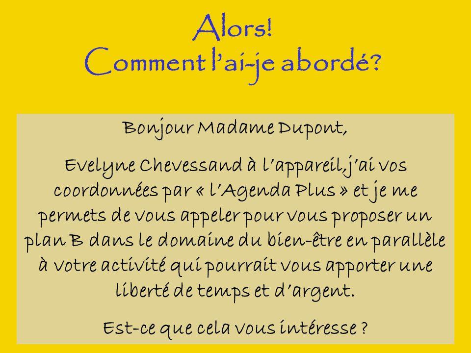 Alors! Comment lai-je abordé? Bonjour Madame Dupont, Evelyne Chevessand à lappareil,jai vos coordonnées par « lAgenda Plus » et je me permets de vous