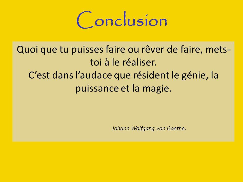 Conclusion Quoi que tu puisses faire ou rêver de faire, mets- toi à le réaliser. Cest dans laudace que résident le génie, la puissance et la magie. Jo