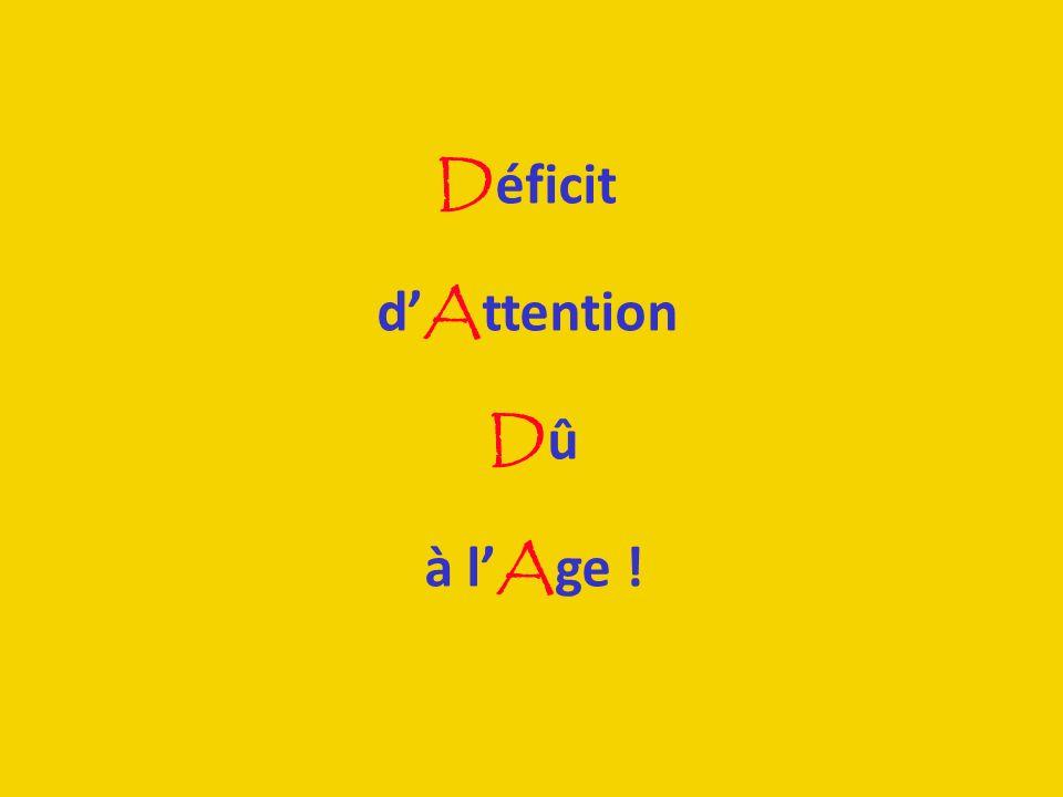 D éficit d A ttention D û à l A ge !