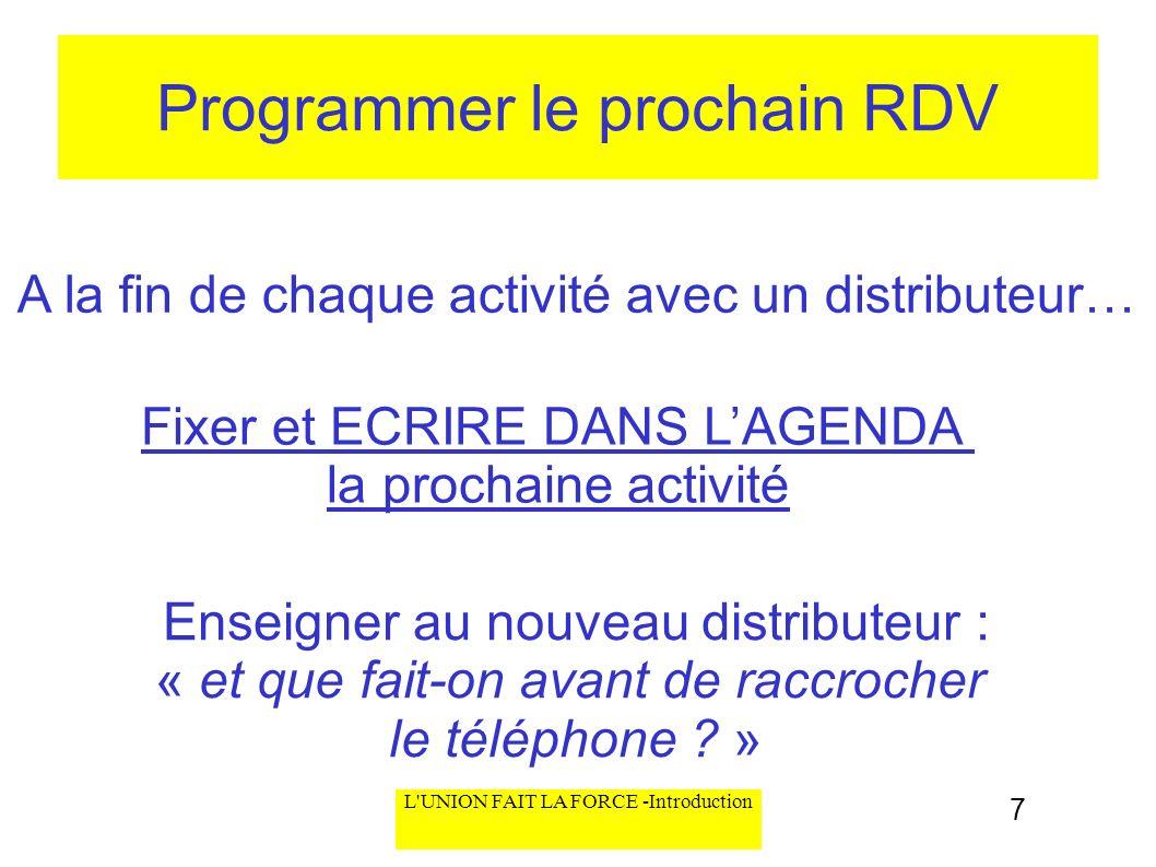 L'UNION FAIT LA FORCE -Introduction Programmer le prochain RDV A la fin de chaque activité avec un distributeur… Fixer et ECRIRE DANS LAGENDA la proch