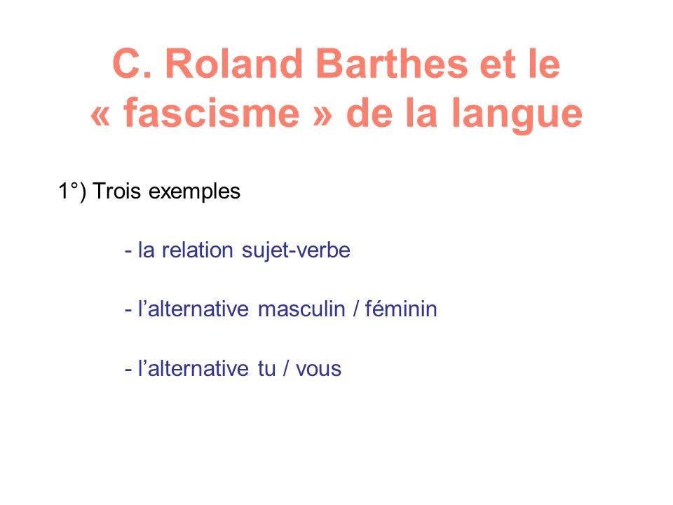 C. Roland Barthes et le « fascisme » de la langue 1°) Trois exemples - la relation sujet-verbe - lalternative masculin / féminin - lalternative tu / v