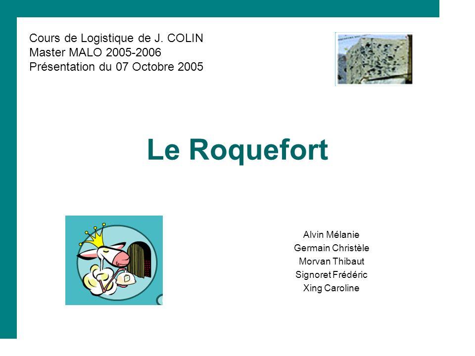 Le Roquefort Alvin Mélanie Germain Christèle Morvan Thibaut Signoret Frédéric Xing Caroline Cours de Logistique de J. COLIN Master MALO 2005-2006 Prés