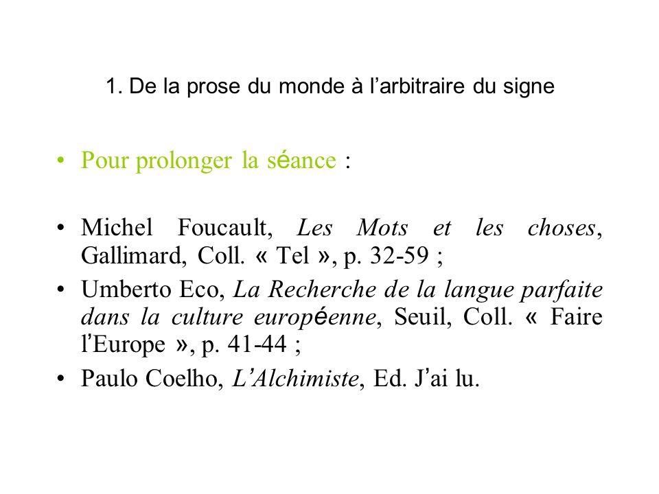 1. De la prose du monde à larbitraire du signe Pour prolonger la s é ance : Michel Foucault, Les Mots et les choses, Gallimard, Coll. « Tel », p. 32-5