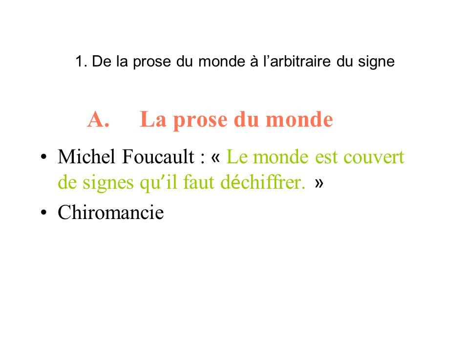 1. De la prose du monde à larbitraire du signe A. La prose du monde Michel Foucault : « Le monde est couvert de signes qu il faut d é chiffrer. » Chir