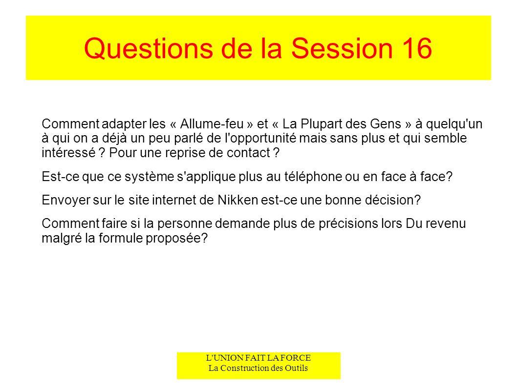 L UNION FAIT LA FORCE La Construction des Outils Questions de la Session 16 Comment adapter les « Allume-feu » et « La Plupart des Gens » à quelqu un à qui on a déjà un peu parlé de l opportunité mais sans plus et qui semble intéressé .