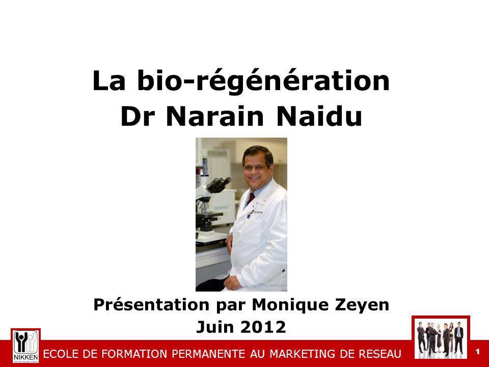 ECOLE DE FORMATION PERMANENTE AU MARKETING DE RESEAU 1 La bio-régénération Dr Narain Naidu Présentation par Monique Zeyen Juin 2012