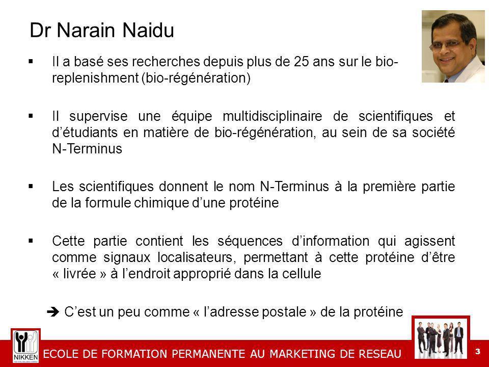 ECOLE DE FORMATION PERMANENTE AU MARKETING DE RESEAU 3 Dr Narain Naidu Il a basé ses recherches depuis plus de 25 ans sur le bio- replenishment (bio-régénération) Il supervise une équipe multidisciplinaire de scientifiques et détudiants en matière de bio-régénération, au sein de sa société N-Terminus Les scientifiques donnent le nom N-Terminus à la première partie de la formule chimique dune protéine Cette partie contient les séquences dinformation qui agissent comme signaux localisateurs, permettant à cette protéine dêtre « livrée » à lendroit approprié dans la cellule Cest un peu comme « ladresse postale » de la protéine