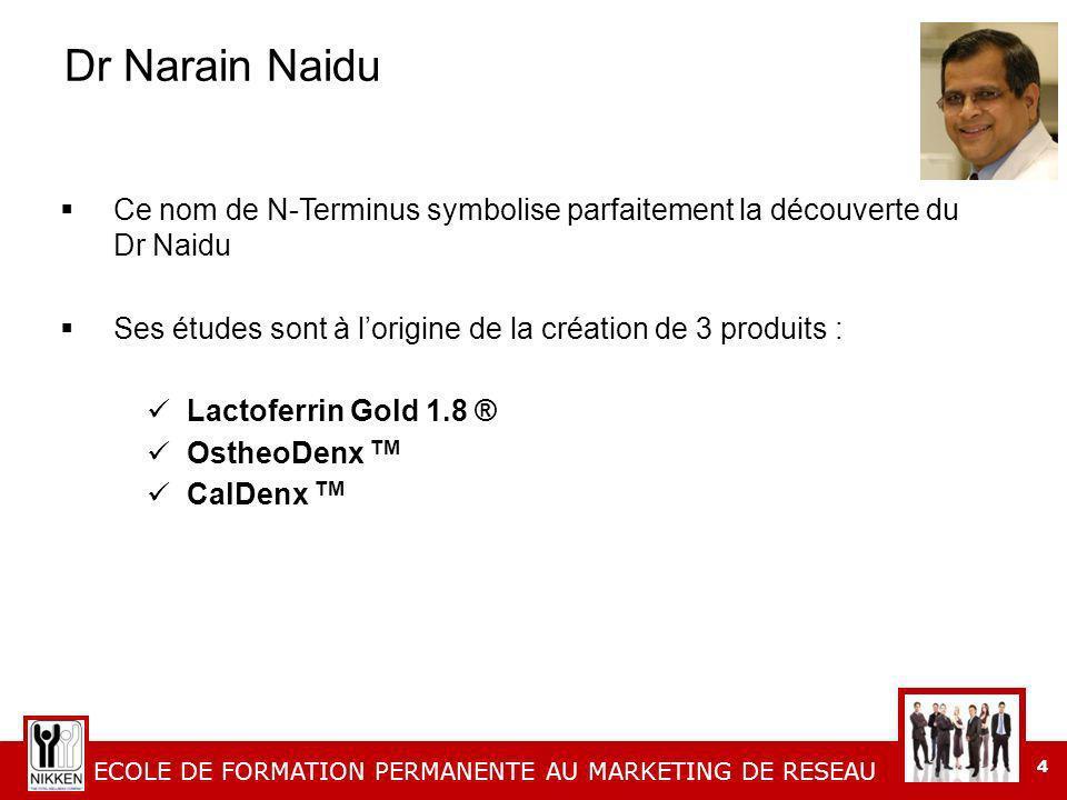 ECOLE DE FORMATION PERMANENTE AU MARKETING DE RESEAU 4 Dr Narain Naidu Ce nom de N-Terminus symbolise parfaitement la découverte du Dr Naidu Ses études sont à lorigine de la création de 3 produits : Lactoferrin Gold 1.8 ® OstheoDenx TM CalDenx TM