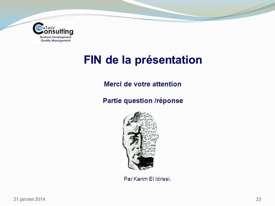 21 janvier 2014 22 21 janvier 201422 FIN de la présentation Merci de votre attention Partie question /réponse Par Karim El Idrissi,