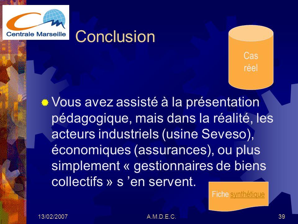 13/02/2007A.M.D.E.C.39 Conclusion Cas réel Vous avez assisté à la présentation pédagogique, mais dans la réalité, les acteurs industriels (usine Seves