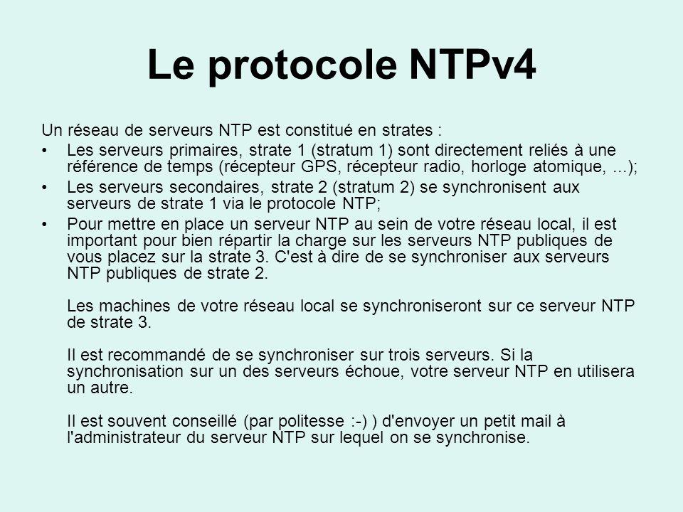 Le protocole NTPv4 Un réseau de serveurs NTP est constitué en strates : Les serveurs primaires, strate 1 (stratum 1) sont directement reliés à une référence de temps (récepteur GPS, récepteur radio, horloge atomique,...); Les serveurs secondaires, strate 2 (stratum 2) se synchronisent aux serveurs de strate 1 via le protocole NTP; Pour mettre en place un serveur NTP au sein de votre réseau local, il est important pour bien répartir la charge sur les serveurs NTP publiques de vous placez sur la strate 3.