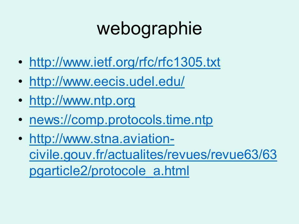 webographie http://www.ietf.org/rfc/rfc1305.txt http://www.eecis.udel.edu/ http://www.ntp.org news://comp.protocols.time.ntp http://www.stna.aviation-