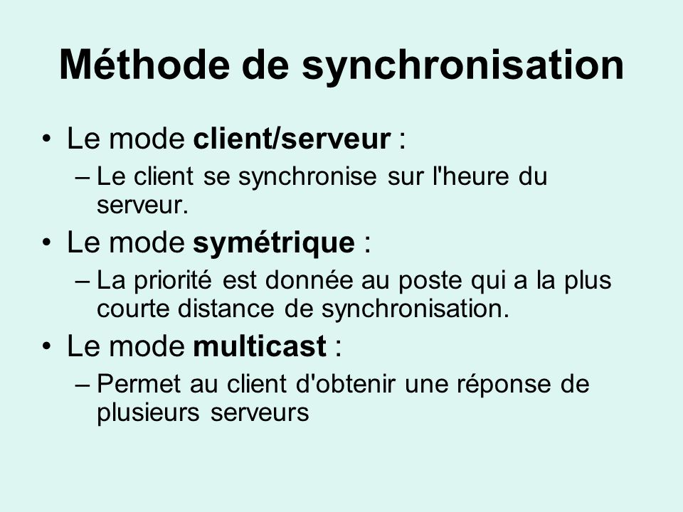 Méthode de synchronisation Le mode client/serveur : –Le client se synchronise sur l heure du serveur.