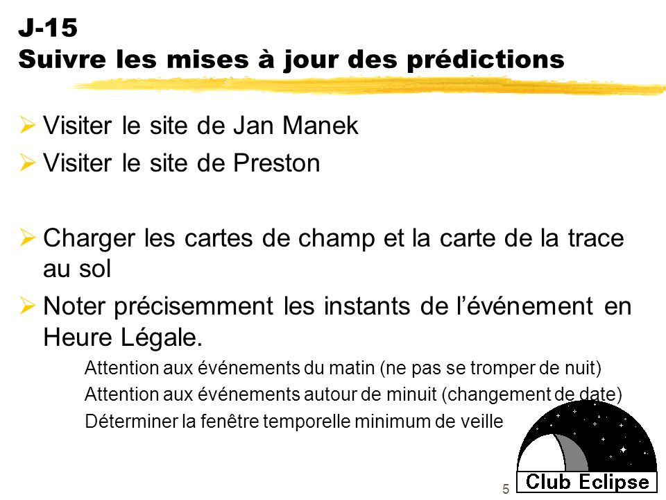 5 J-15 Suivre les mises à jour des prédictions Visiter le site de Jan Manek Visiter le site de Preston Charger les cartes de champ et la carte de la trace au sol Noter précisemment les instants de lévénement en Heure Légale.