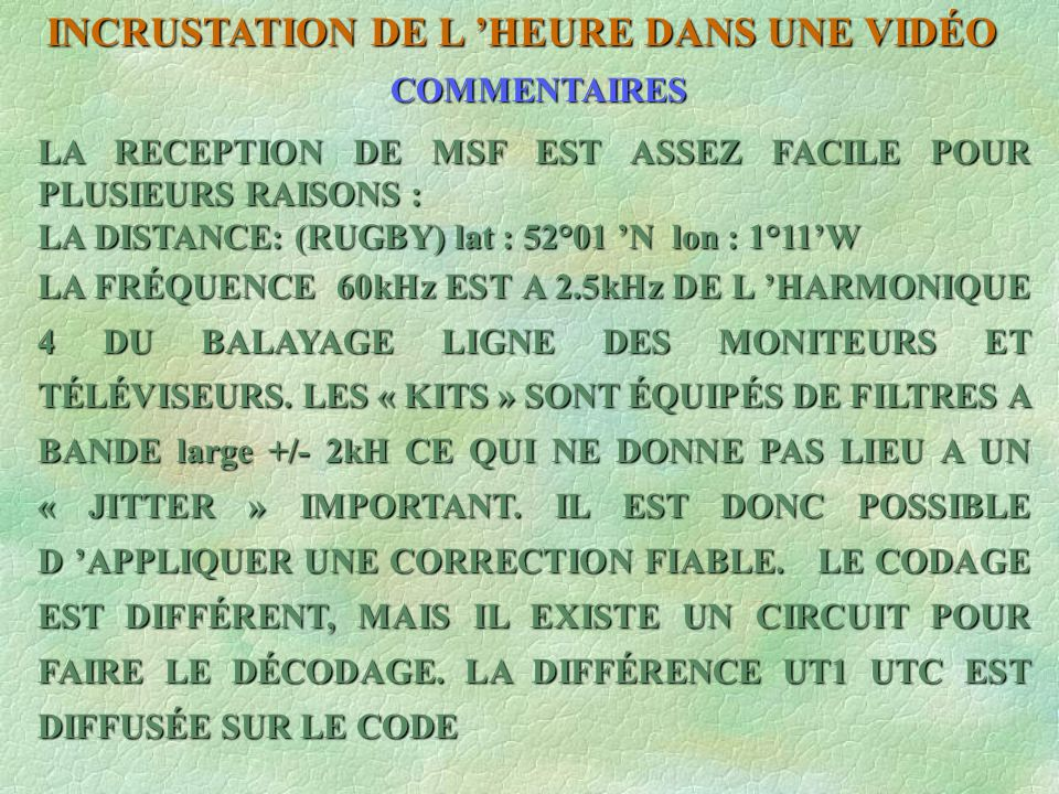INCRUSTATION DE L HEURE DANS UNE VIDÉO EMETTEUR HBG 75 kHz (SUISSE) SITUATION : PRANGINS lat 46°24 N lon 6°15 E AUCUN ESSAI EFFECTUÉ LA RÉCEPTION DEVRAIT ÊTRE BONNE CAR LA FRÉQUENCE SE SITUE A 3,125 kHz DE L HARMONIQUE 5 DE LA FRÉQUENCE LIGNE DES TÉLÉVISEURS ET MONITEURS.