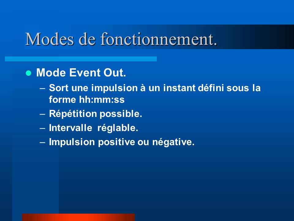Modes de fonctionnement. Mode Event Out. –Sort une impulsion à un instant défini sous la forme hh:mm:ss –Répétition possible. –Intervalle réglable. –I