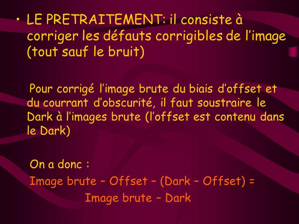 LE PRETRAITEMENT: il consiste à corriger les défauts corrigibles de limage (tout sauf le bruit) Pour corrigé limage brute du biais doffset et du courrant dobscurité, il faut soustraire le Dark à limages brute (loffset est contenu dans le Dark) On a donc : Image brute – Offset – (Dark – Offset) = Image brute – Dark