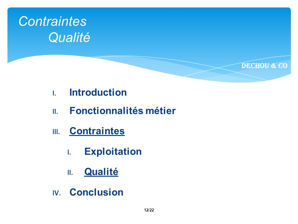12/22 I. Introduction II. Fonctionnalités métier III. Contraintes I. Exploitation II. Qualité IV. Conclusion Contraintes Qualité Dechou & CO