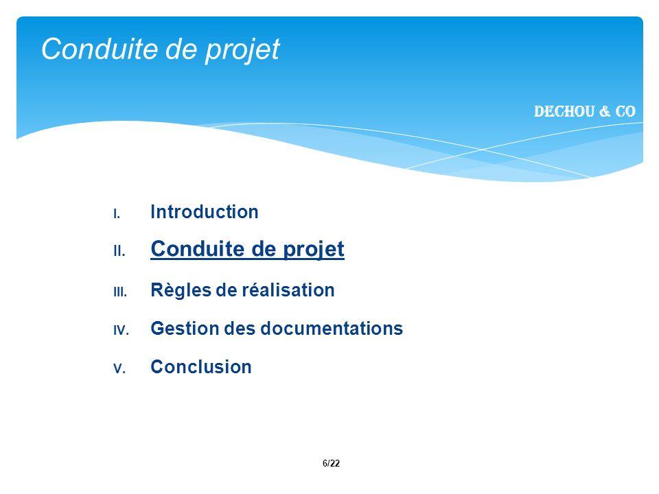 6/22 I. Introduction II. Conduite de projet III. Règles de réalisation IV. Gestion des documentations V. Conclusion Conduite de projet Dechou & CO