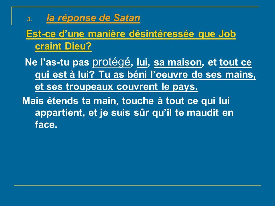 3.la réponse de Satan Est-ce dune manière désintéressée que Job craint Dieu.
