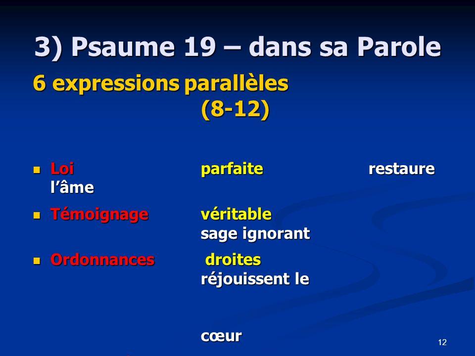 12 3) Psaume 19 – dans sa Parole 6 expressions parallèles (8-12) Loiparfaite restaure lâme Loiparfaite restaure lâme Témoignagevéritable sage ignorant