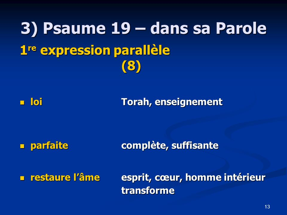 13 3) Psaume 19 – dans sa Parole 1 re expression parallèle (8) loi Torah, enseignement loi Torah, enseignement parfaitecomplète, suffisante parfaiteco