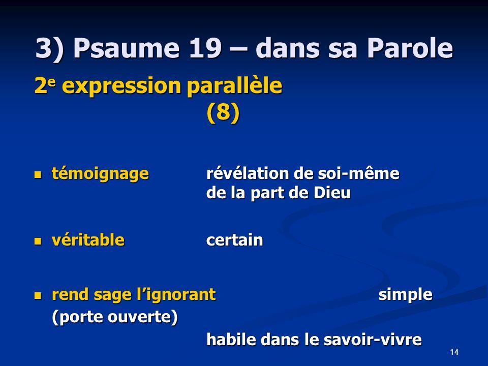 14 3) Psaume 19 – dans sa Parole 2 e expression parallèle (8) témoignage révélation de soi-même témoignage révélation de soi-même de la part de Dieu v