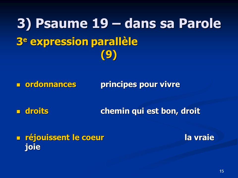 15 3) Psaume 19 – dans sa Parole 3 e expression parallèle (9) ordonnances principes pour vivre ordonnances principes pour vivre droitschemin qui est b