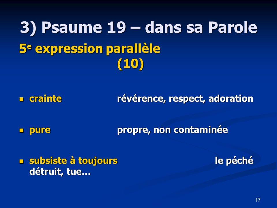 17 3) Psaume 19 – dans sa Parole 5 e expression parallèle (10) crainterévérence, respect, adoration crainterévérence, respect, adoration purepropre, n