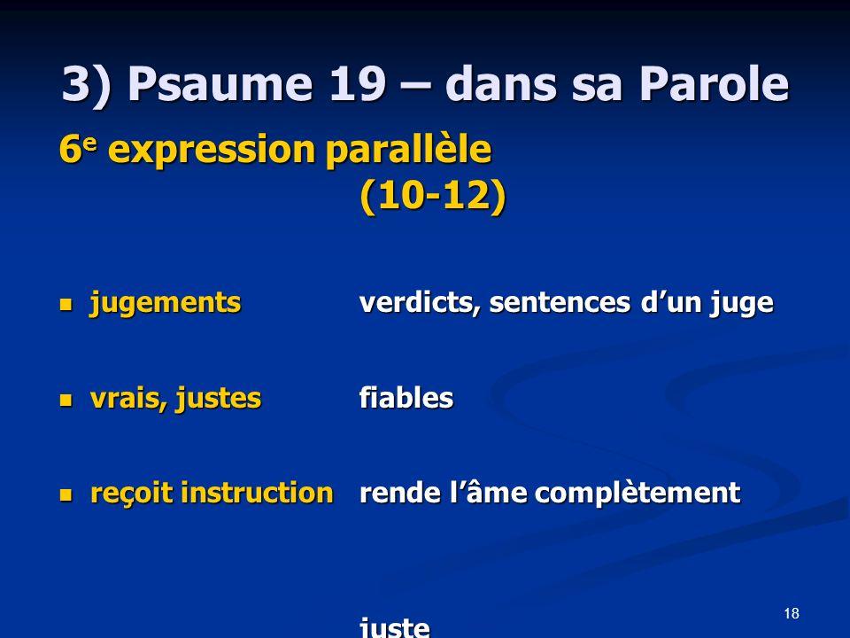 18 3) Psaume 19 – dans sa Parole 6 e expression parallèle (10-12) jugementsverdicts, sentences dun juge jugementsverdicts, sentences dun juge vrais, j