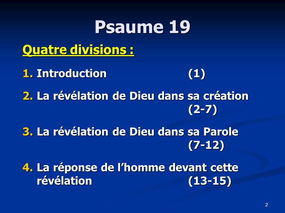 3 Psaume 19 1.Introduction(1) 2.La révélation de Dieu dans sa création (2-7) 3.La révélation de Dieu dans sa Parole (7-12) 4.La réponse de lhomme devant cette révélation (13-15)