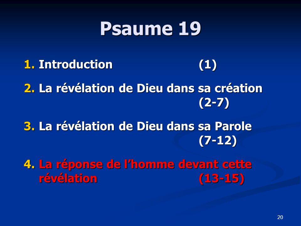 20 Psaume 19 1.Introduction(1) 2.La révélation de Dieu dans sa création (2-7) 3.La révélation de Dieu dans sa Parole (7-12) 4.La réponse de lhomme dev