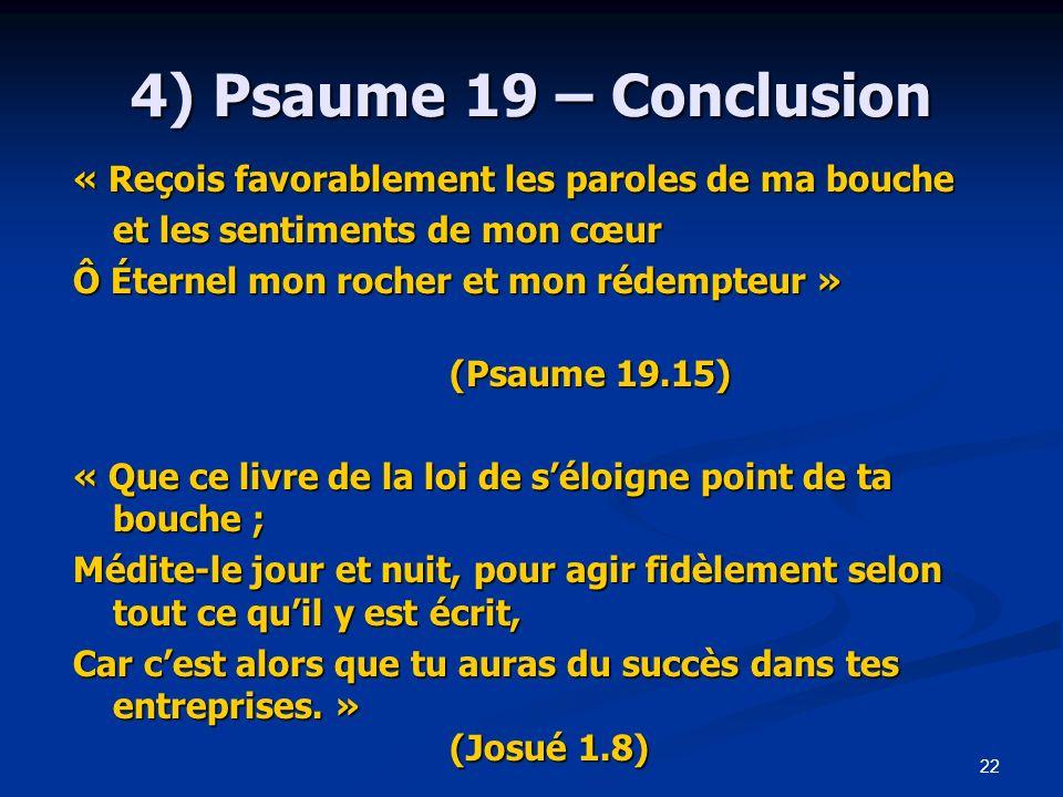 22 4) Psaume 19 – Conclusion « Reçois favorablement les paroles de ma bouche et les sentiments de mon cœur Ô Éternel mon rocher et mon rédempteur » (P