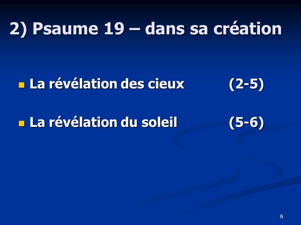 7 2) Psaume 19 – dans sa création La révélation des cieux (2-5) A*Les cieux B**racontent C***la gloire de Dieu C***lœuvre de ses mains B**manifesté par A*létendue